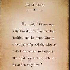 There are only two days in the year that nothing can be done. One is called yesterday, and the other is called tomorrow.