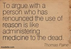 To argue with a person who has renounced the use of reason is like administering medicine to the dead. Thomas Paine
