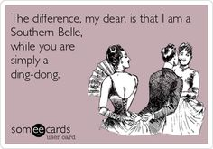 The difference, my dear, is that I am a Southern Belle, while you are simply a ding-dong. | Confession Ecard | someecards.com