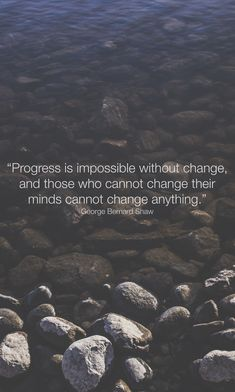 """Progress is impossible without change, and those who cannot change their minds cannot change anything."" George Bernard Shaw"
