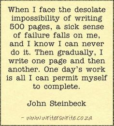 """""""When I face the desolate impossibility of writing 500 pages, a sick sense of failure falls on me, and I know I can never do it. Then gradually, I write one page and then another. One day's work is all I can permit myself to complete."""" ~John Steinbeck <-- Wise words. Taking it one step/day at a time and breaking up the writing into manageable pieces will get you across the proverbial finish line! #writing #quotes"""