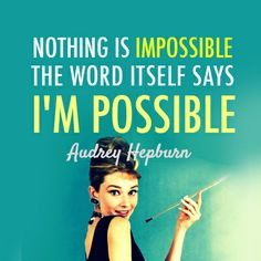 nothing is impossible the word itself says im possible, audrey hepburn, words, quotes