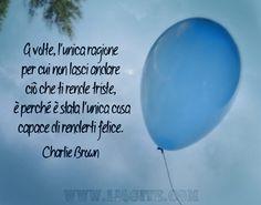 A volte, l'unica ragione per cui non lasci andare ciò che ti rende triste, è perché è stata l'unica cosa capace di renderti felice. Charlie Brown