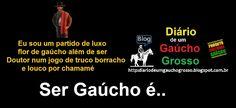 Diário de um Gaúcho Grosso: SER GAÚCHO É..