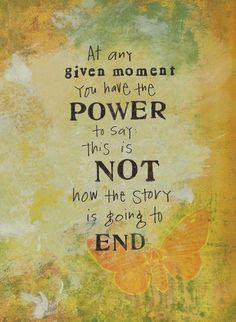 At any given moment you have the power to say this is not how the story is going to end <3