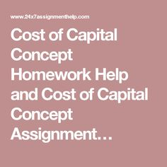 Cost of Capital Concept Homework Help and Cost of Capital Concept Assignment…