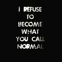 I refuse to become what you call normal. Don't be normal! Now Quotes, Great Quotes, Words Quotes, Quotes To Live By, Life Quotes, Inspirational Quotes, Sayings, Punk Quotes, Rebel Quotes