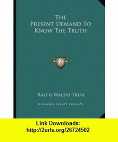 The Present Demand To Know The Truth (9781163061442) Ralph Waldo Trine , ISBN-10: 1163061441  , ISBN-13: 978-1163061442 ,  , tutorials , pdf , ebook , torrent , downloads , rapidshare , filesonic , hotfile , megaupload , fileserve