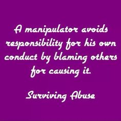 A manipulator avoids responsibility for his own conduct by blaming others. Both my parents blamed me for the physical and mental abuse, and didn't even acknowledge it as actual abuse.