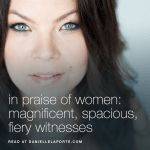 in praise of women: magnificent, spacious, fiery witnesses @DanielleLaPorte…