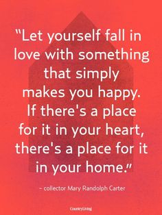 """""""Let yourself fall in love with something that simply makes you happy.  If there's a place for it in your heart, there's a place for it in your home."""""""