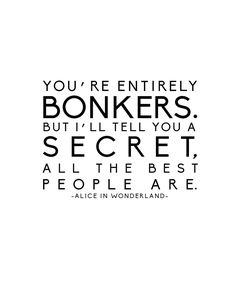 You're entirely bonkers. But I'll tell you a secret, all the best people are. - Alice in Wonderland #books #quotes