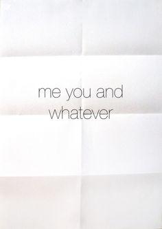 Me, You and W.H.A.T.E.V.E.R. ;)