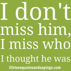 """ I don't miss him, I miss who I thought he was."" Unknown"