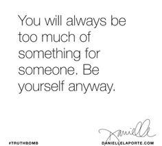 You will always be too much of something for someone.  Be yourself anyway.