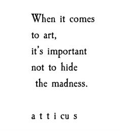 """When it comes to art, it's important not to hide the madness."""