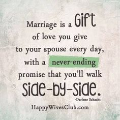 Marriage is a gift of love you give to your spouse every day, with a never-ending promise that you'll walk side-by-side.
