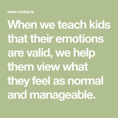 When we teach kids that their emotions are valid, we help them view what they feel as normal and manageable.