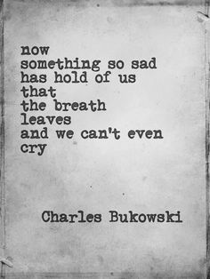 I love Charles Bukowski. He was kind of messed up and the quintessential tormented writer. But his work was so raw and true.