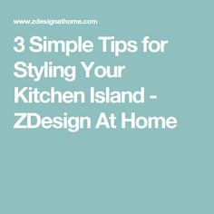 3 Simple Tips for Styling Your Kitchen Island - ZDesign At Home