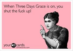 When Three Days Grace is on, you shut the fuck up!