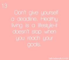 Don't give yourself a deadline. Healthy living is a lifestyle - it doesn't stop when you reach your goals.
