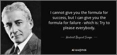 I cannot give you the formula for success, but I can give you the formula for failure - which is: Try to please everybody. -- Herbert Bayard Swope
