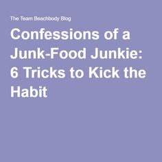 Confessions of a Junk-Food Junkie: 6 Tricks to Kick the Habit