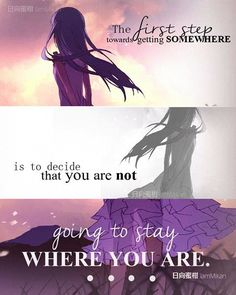Le premier pas pour aller quelque part c'est de décidé que tu ne veux pas rester ou tu es. ~ AnoHana