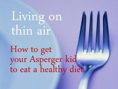 Living On Thin Air: How to Get Your Asperger Kid to Eat a Healthy Diet by Nancy Mucklow, via Slideshare