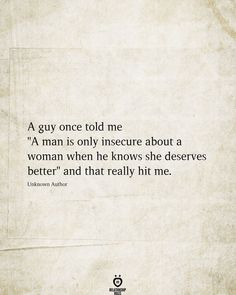 "A guy once told me ""A man is only insecure about a woman when he knows she deserves better"" and that really hit me. Unknown Author # A Guy Once Told Me A Man Is Only Insecure About A Woman Wisdom Quotes, True Quotes, Quotes To Live By, Motivational Quotes, Inspirational Quotes, Hat Quotes, Funny Quotes, Change Quotes, The Words"