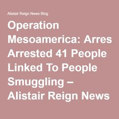 Operation Mesoamerica: Arrested 41 People Linked To People Smuggling – Alistair Reign News Blog