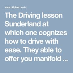 The Driving lesson Sunderland at which one cognizes how to drive with ease. They able to offer you manifold of learning technology to assist your driving education.