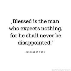 """""""Blessed is the man who expects nothing, for he shall never be disappointed. Quirky Quotes, Cute Quotes, Happy Quotes, Great Quotes, Inspirational Quotes, Alexander Pope Quotes, Literature Quotes, Think Happy Thoughts, Badass Quotes"""