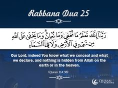 Rabbana Dua 25 Our Lord, indeed You know what we conceal and what we declare, and nothing is hidden from Allah on the earth or in the heaven. [Quran 14:38]