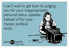 I can't wait to get back to judging you for your inappropriately personal status updates instead of for your myopic political rants...
