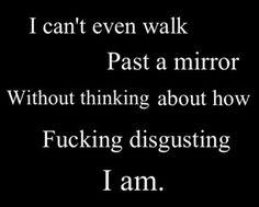 Seriously gross. It takes so much for me to feel remotely decent, and I still don't look in mirrors.