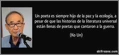 Un poeta es siempre hijo de la paz y la ecología, a pesar de que las historias de la literatura universal están llenas de poetas que cantaron a la guerra. (Ko Un)