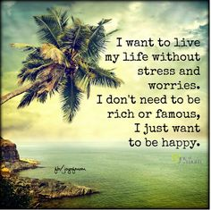 I want to live my life without stress and worries.  I don't need to be rich or famous, I just want to be happy.  <3