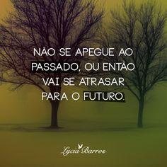 Não se apegue ao passado, ou entao vai se atrasar para o futuro.