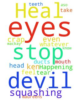 Please God whatever is Happening to my eyes please Heal and stop devil squashing -  Father God I dont need to take any of this crap of Ken mackay or even feel for him please Heal my eyes and tear ducts and a,so my mouth and teeth and stop devil squashing my MAUREENS head because I know God its not you in Jesus name amen  Posted at: https://prayerrequest.com/t/z6f #pray #prayer #request #prayerrequest
