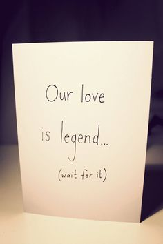 Our love is legend... (wait for it) ...ary -  Anniversary card $5.50 (Aaaaaah!!! Must buy!!!)