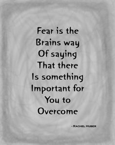 Fear is the brain's way of saying that there is something important for you to overcome.