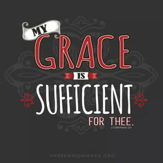 "2 Corinthians 12:9 (ESV) - But He said to me, ""My grace is sufficient for you, for My power is made perfect in weakness."" Therefore I will boast all the more gladly of my weaknesses, so that the power of Christ may rest upon me."