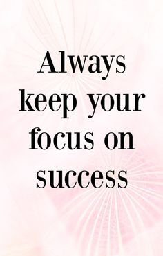 In your business, always keep your focus on success.