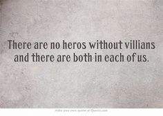 There are no heros without villians and there are both in each of us.