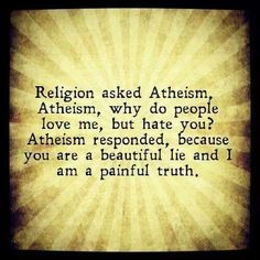 "Religion asked Atheism, ""Atheism, why do people love me but hate you?"" It responded, ""Because you are a beautiful lie and I am a painful #truth."""
