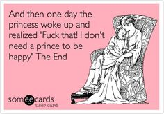 Funny Encouragement Ecard: And then one day the princess woke up and realized 'Fuck that! I don't need a prince to be happy' The End.
