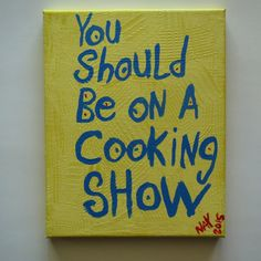 You should Be on A Cooking Show Original WORD ART Folk Painting This saying is original. I came up with it. I write my own sayings. After I think a quote up I hand paint it on to a stretched canvas. Each piece is one of a kind. If you see one of my quotes you like Please ask me to paint a custom version for you in your favorite colors. ... I really like watching The FOOD NETWORK, cant get enough of it in fact. The best part is trying the recipes yourself.   Las Vegas Artist NAY uses vibrant…