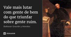Vale mais lutar com gente de bem do que triunfar sobre gente ruim. — Baltasar Gracián y Morales